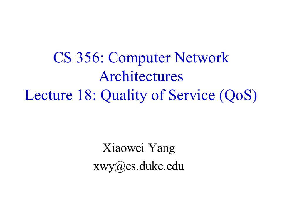 CS 356: Computer Network Architectures Lecture 18: Quality of Service (QoS) Xiaowei Yang xwy@cs.duke.edu
