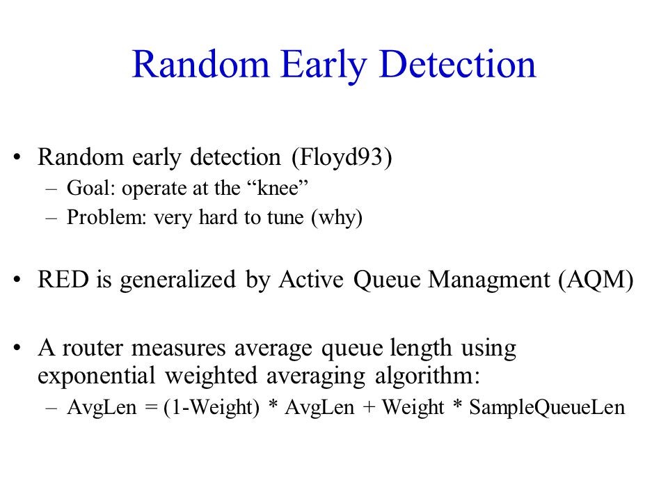 Random Early Detection Random early detection (Floyd93) –Goal: operate at the knee –Problem: very hard to tune (why) RED is generalized by Active Queue Managment (AQM) A router measures average queue length using exponential weighted averaging algorithm: –AvgLen = (1-Weight) * AvgLen + Weight * SampleQueueLen