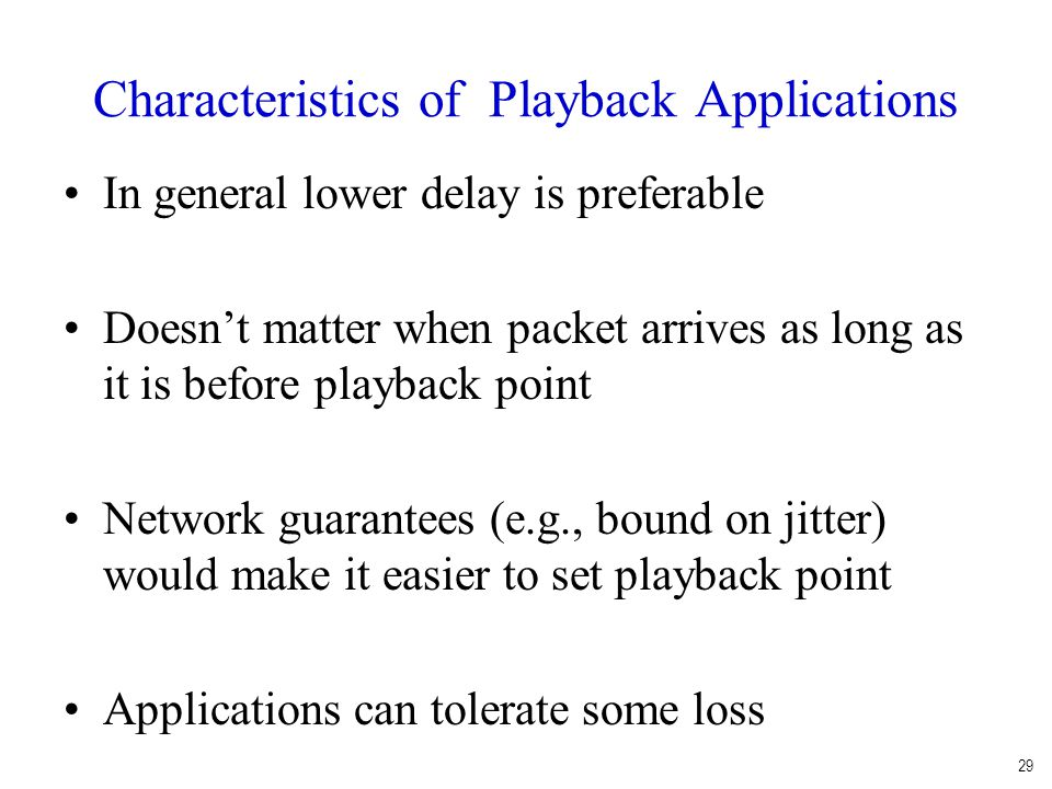 Characteristics of Playback Applications In general lower delay is preferable Doesn't matter when packet arrives as long as it is before playback point Network guarantees (e.g., bound on jitter) would make it easier to set playback point Applications can tolerate some loss 29