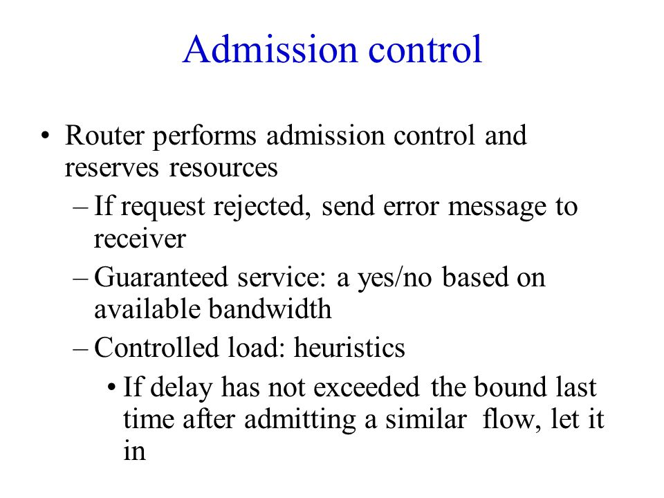 Admission control Router performs admission control and reserves resources –If request rejected, send error message to receiver –Guaranteed service: a yes/no based on available bandwidth –Controlled load: heuristics If delay has not exceeded the bound last time after admitting a similar flow, let it in