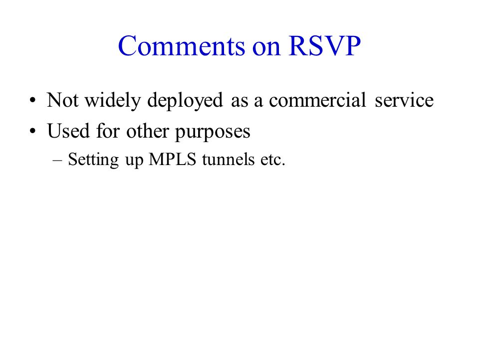 Comments on RSVP Not widely deployed as a commercial service Used for other purposes –Setting up MPLS tunnels etc.