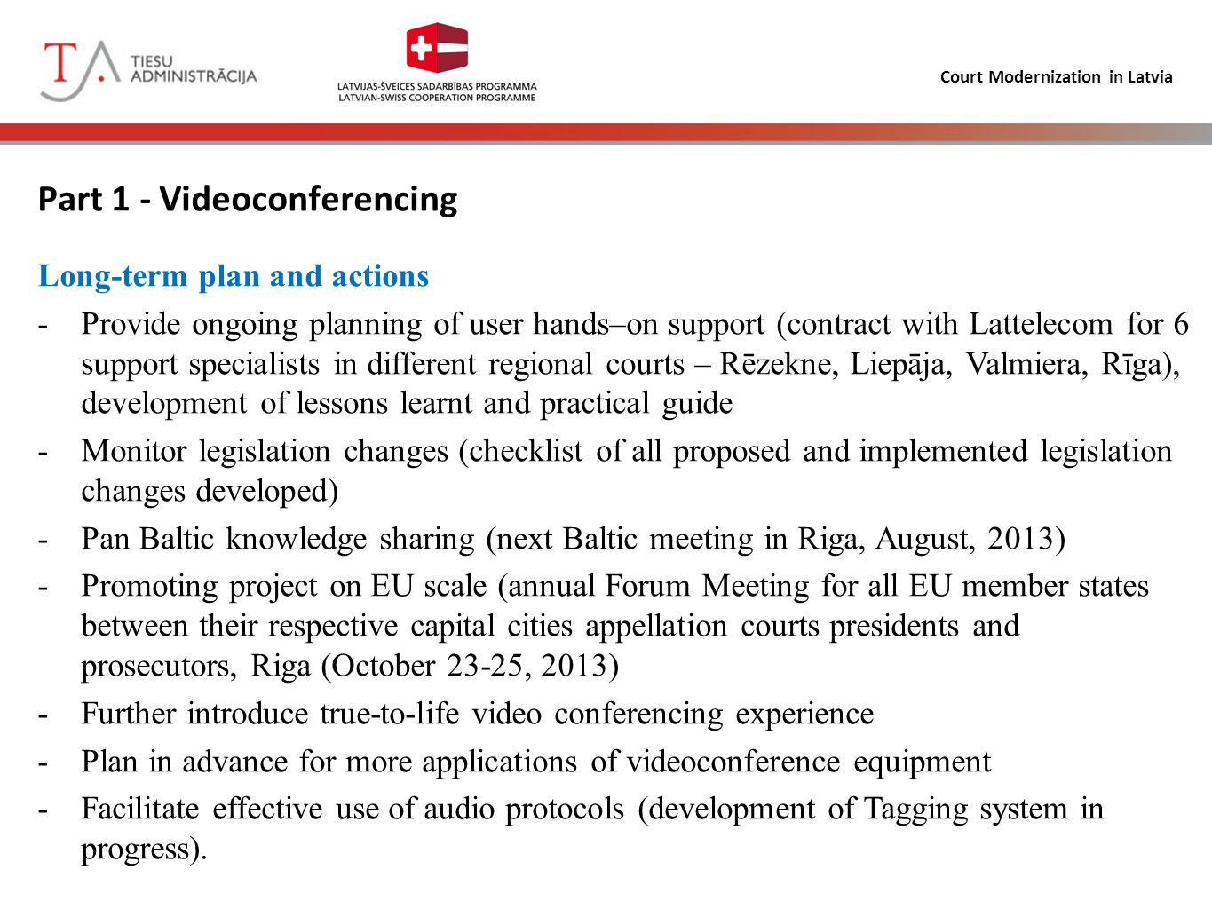 Court Modernization in Latvia Part 1 - Videoconferencing Long-term plan and actions -Provide ongoing planning of user hands–on support (contract with Lattelecom for 6 support specialists in different regional courts – Rēzekne, Liepāja, Valmiera, Rīga), development of lessons learnt and practical guide -Monitor legislation changes (checklist of all proposed and implemented legislation changes developed) -Pan Baltic knowledge sharing (next Baltic meeting in Riga, August, 2013) -Promoting project on EU scale (annual Forum Meeting for all EU member states between their respective capital cities appellation courts presidents and prosecutors, Riga (October 23-25, 2013) -Further introduce true-to-life video conferencing experience -Plan in advance for more applications of videoconference equipment -Facilitate effective use of audio protocols (development of Tagging system in progress).