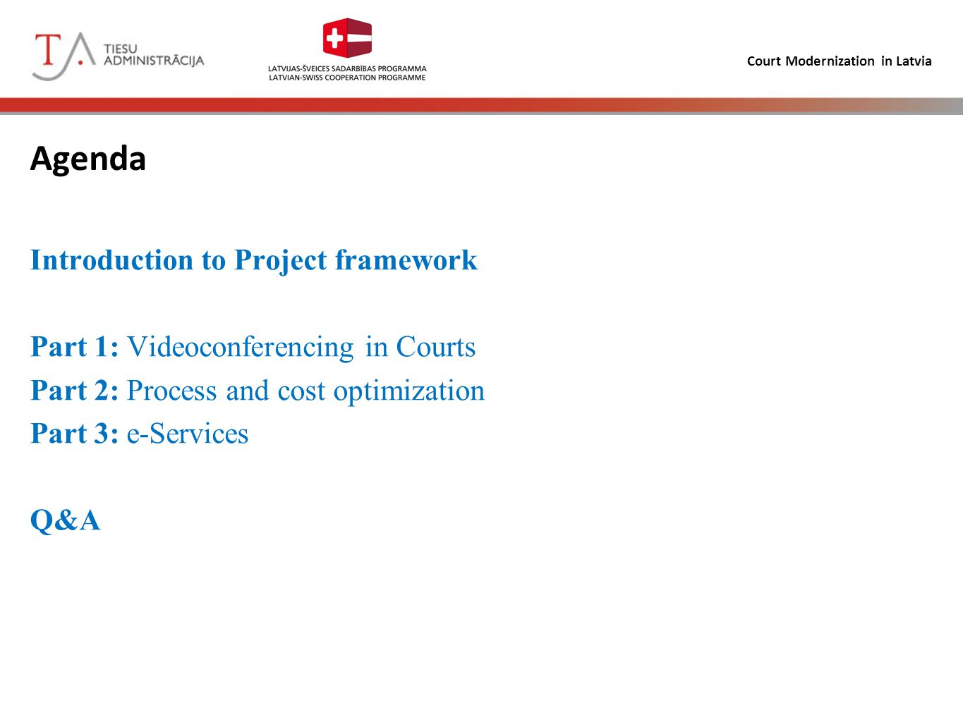 Court Modernization in Latvia Agenda Introduction to Project framework Part 1: Videoconferencing in Courts Part 2: Process and cost optimization Part 3: e-Services Q&A