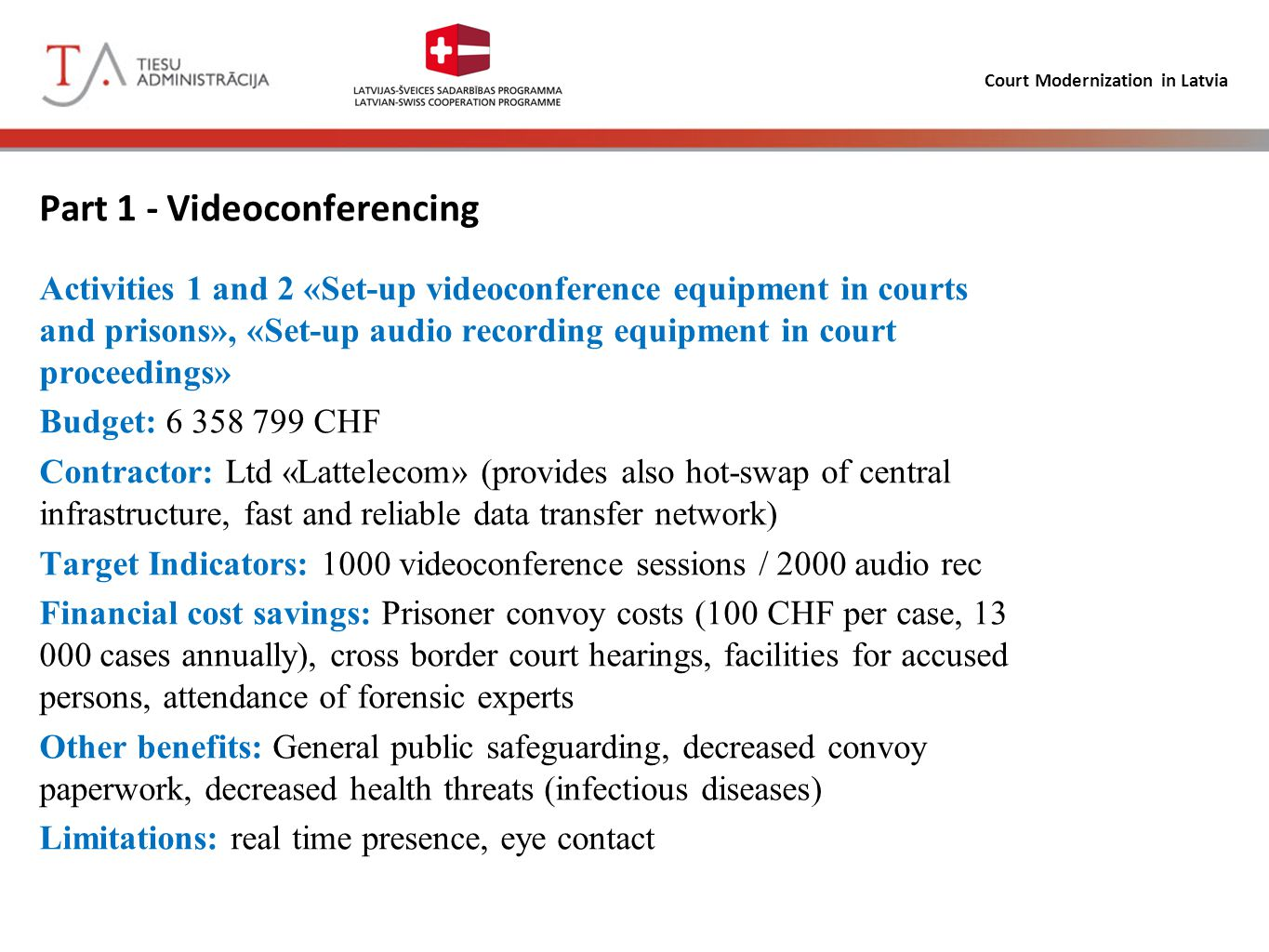 Court Modernization in Latvia Part 1 - Videoconferencing Activities 1 and 2 «Set-up videoconference equipment in courts and prisons», «Set-up audio recording equipment in court proceedings» Budget: 6 358 799 CHF Contractor: Ltd «Lattelecom» (provides also hot-swap of central infrastructure, fast and reliable data transfer network) Target Indicators: 1000 videoconference sessions / 2000 audio rec Financial cost savings: Prisoner convoy costs (100 CHF per case, 13 000 cases annually), cross border court hearings, facilities for accused persons, attendance of forensic experts Other benefits: General public safeguarding, decreased convoy paperwork, decreased health threats (infectious diseases) Limitations: real time presence, eye contact