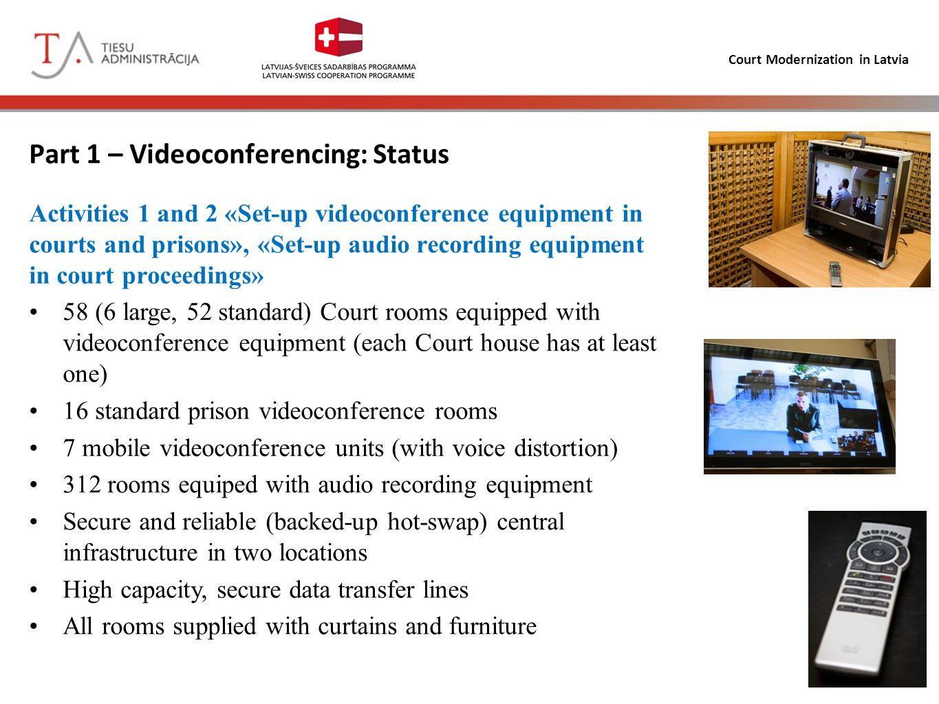 Court Modernization in Latvia Part 1 - Videoconferencing Equipment: Display – Samsung 51' (2 displays for large rooms, 32' for prison facilities) Centrally managed videoconference unit - Cisco TelePresence System Codec C40 with 1 movable videocam (2 videocoms for large rooms) Configurable digital audio processor BSS BLU-100 – with 6 microphones (10 microphones for large court rooms, 5 – for audio recording only, 1 microphone for prison facilities) 7 mobile units Cisco TelePresence System 1700 MXP Central infrastructure in 2 separate locations