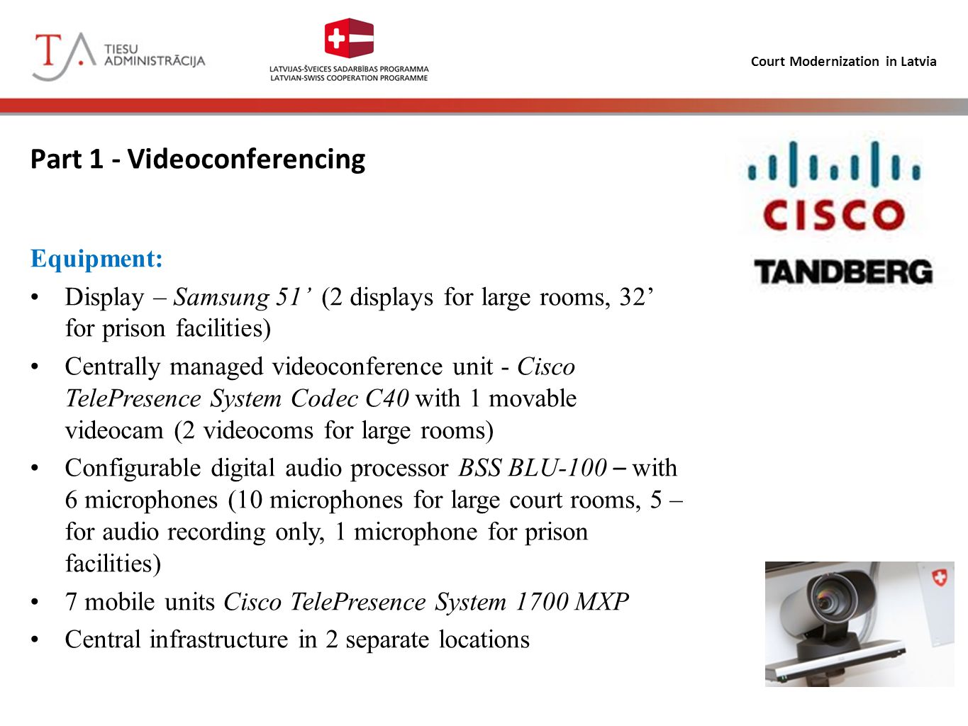 Court Modernization in Latvia Part 1 - Videoconferencing Activities 1 and 2 «Set-up videoconference equipment in courts and prisons», «Set-up audio recording equipment in court proceedings» Computer hardware in court rooms (135 units) Installation of data network wiring in court rooms and prison facilities (>2 m/bits) Additional furniture, curtains and audio storage/playback equipment Development and installation of audio protocol tagging system (in progress) Support for the use of video conference equipment (in progress)