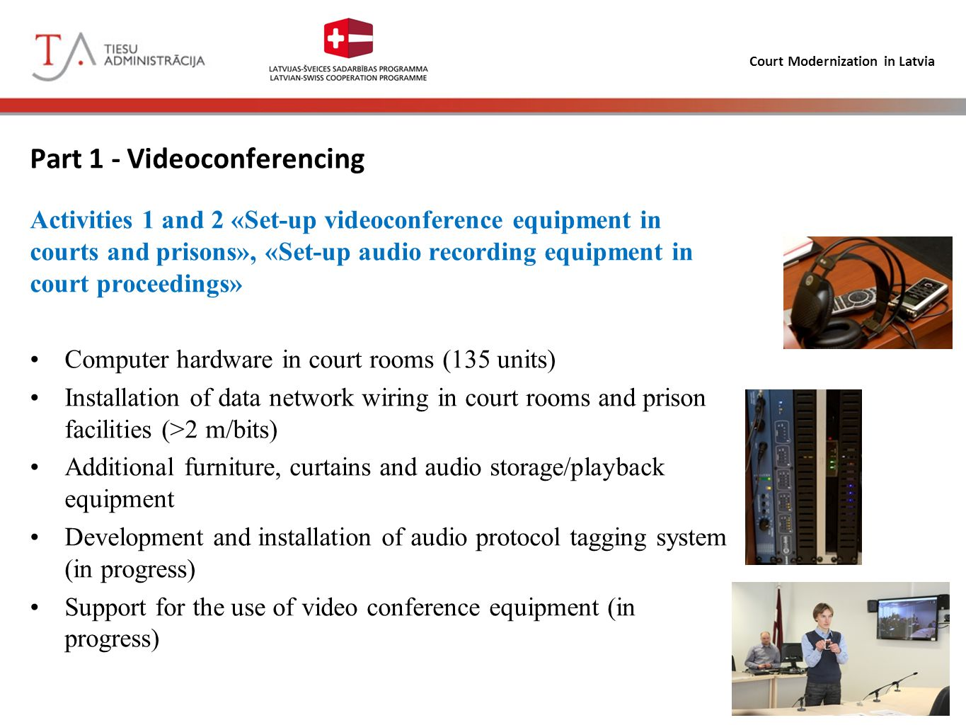 Court Modernization in Latvia Part 1 - Videoconferencing Current project activities (agreed as of 28.06.2012): 13 more rooms will be equiped 8 court rooms with audio recording equipment 25 additional displays 45 additional microphones Current status – tendering procedure in progress (2 applicants) Implementation within existing budget framework Implementation deadline June 30, 2013