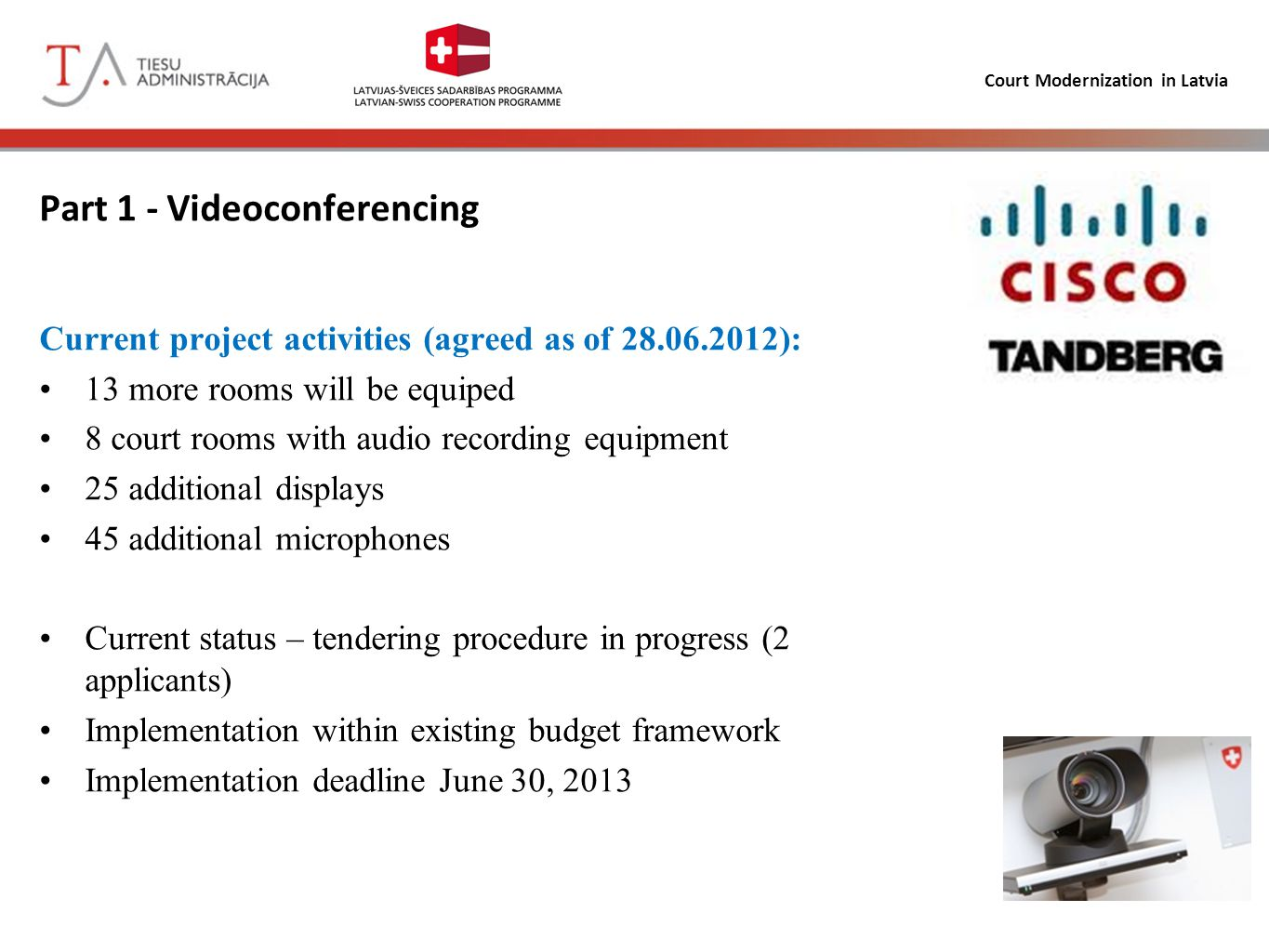 Court Modernization in Latvia Part 1 - Videoconferencing Project status (agreed as of 28.06.2012): March 31, 2013 – Number of videoconferences: =1757 January 1, 2013 – Number of audio recordings: > 5000 Implementation extension needed – December 31, 2013 –Additional controls for tendering process for all tenders, –New Court-house building, –Thorough assessment of requirements for additional displays and microphones (as noted by EU technical experts to implement «True-To-Life») done, –Additional on-going end-user support in progress, lessons learnt and development of hands-on use procedures, –Cooperation with Baltic partners.