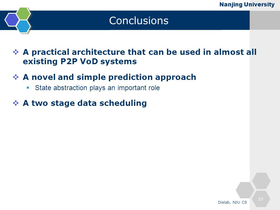 Nanjing University Conclusions  A practical architecture that can be used in almost all existing P2P VoD systems  A novel and simple prediction approach  State abstraction plays an important role  A two stage data scheduling 23 Dislab, NJU CS