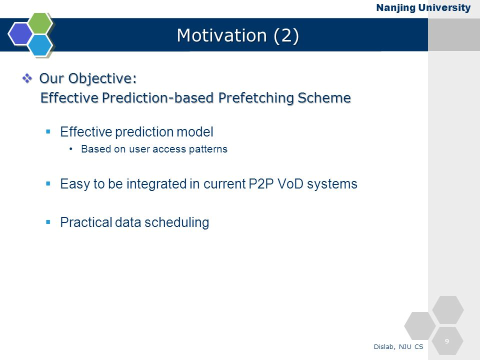 Nanjing University Motivation (2)  Our Objective: Effective Prediction-based Prefetching Scheme Effective Prediction-based Prefetching Scheme  Effective prediction model Based on user access patterns  Easy to be integrated in current P2P VoD systems  Practical data scheduling 9 Dislab, NJU CS