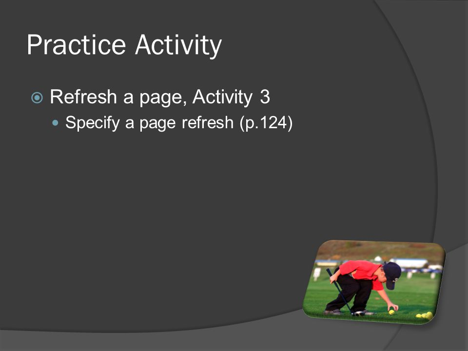 Practice Activity  Refresh a page, Activity 3 Specify a page refresh (p.124)