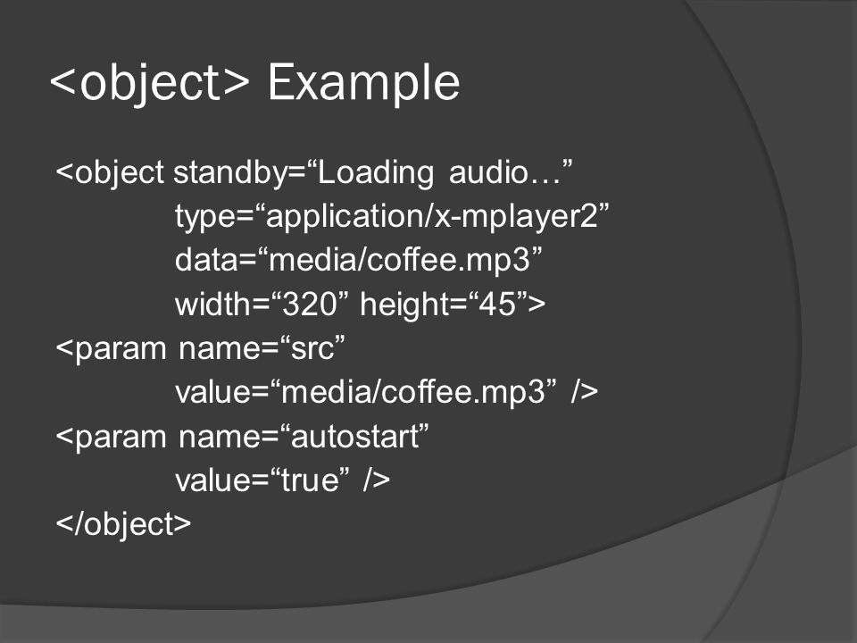 Example <object standby= Loading audio… type= application/x-mplayer2 data= media/coffee.mp3 width= 320 height= 45 > <param name= src value= media/coffee.mp3 /> <param name= autostart value= true />