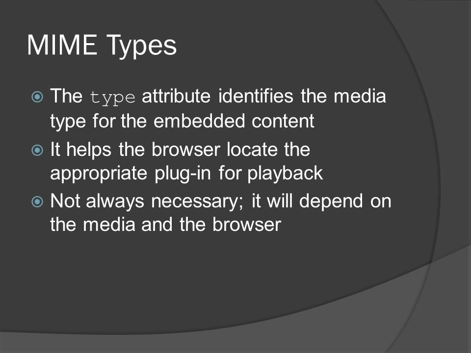 MIME Types  The type attribute identifies the media type for the embedded content  It helps the browser locate the appropriate plug-in for playback  Not always necessary; it will depend on the media and the browser