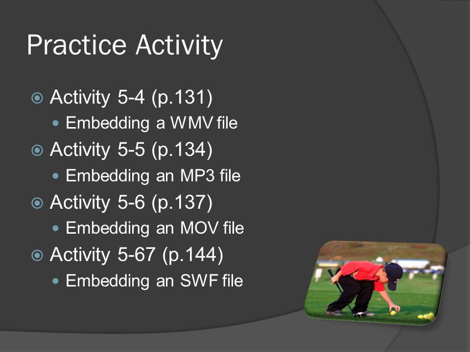 Practice Activity  Activity 5-4 (p.131) Embedding a WMV file  Activity 5-5 (p.134) Embedding an MP3 file  Activity 5-6 (p.137) Embedding an MOV file  Activity 5-67 (p.144) Embedding an SWF file