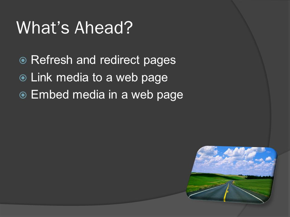  Refresh and redirect pages  Link media to a web page  Embed media in a web page What's Ahead?