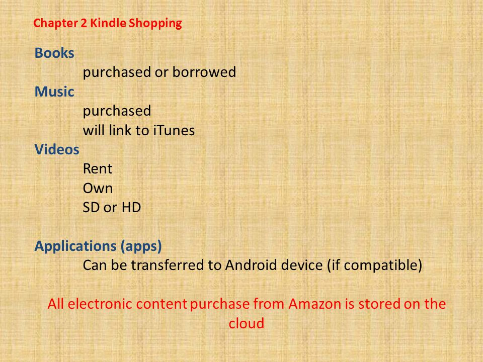Chapter 2 Kindle Shopping Books purchased or borrowed Music purchased will link to iTunes Videos Rent Own SD or HD Applications (apps) Can be transferred to Android device (if compatible) All electronic content purchase from Amazon is stored on the cloud