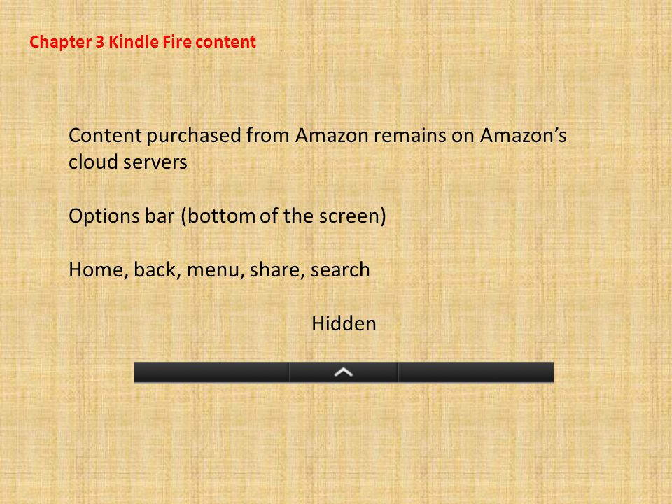 Chapter 3 Kindle Fire content Content purchased from Amazon remains on Amazon's cloud servers Options bar (bottom of the screen) Home, back, menu, share, search Hidden