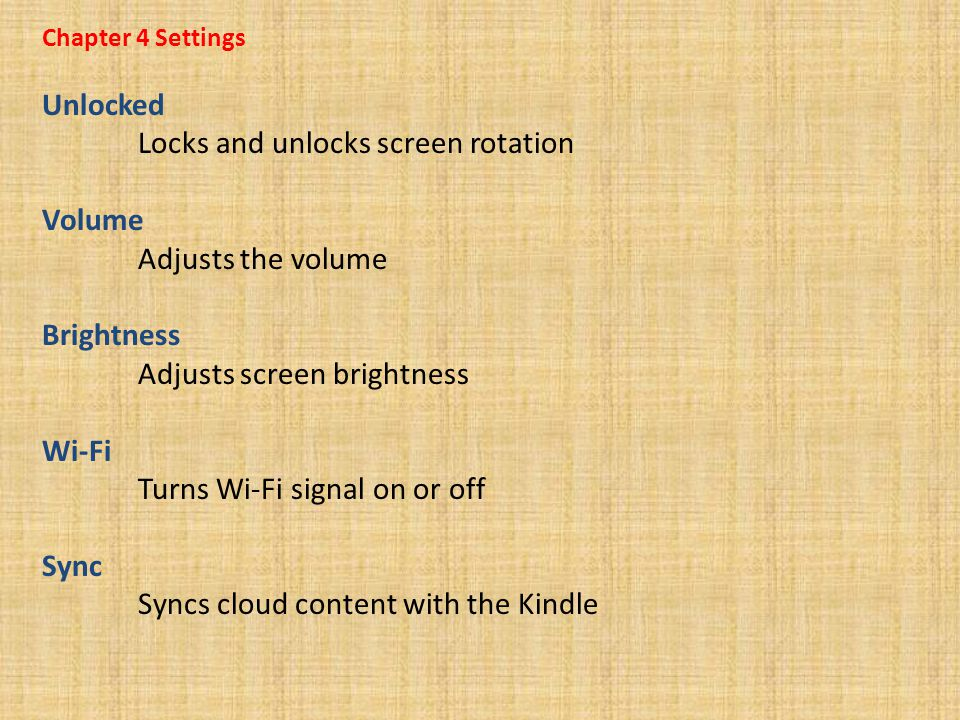 Chapter 4 Settings Unlocked Locks and unlocks screen rotation Volume Adjusts the volume Brightness Adjusts screen brightness Wi-Fi Turns Wi-Fi signal on or off Sync Syncs cloud content with the Kindle
