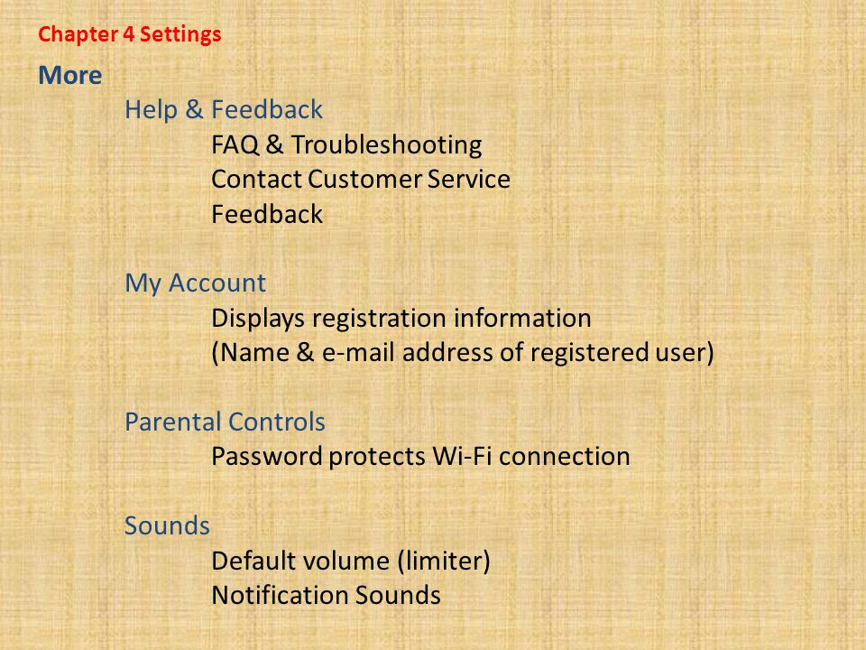 Chapter 4 Settings More Help & Feedback FAQ & Troubleshooting Contact Customer Service Feedback My Account Displays registration information (Name & e-mail address of registered user) Parental Controls Password protects Wi-Fi connection Sounds Default volume (limiter) Notification Sounds