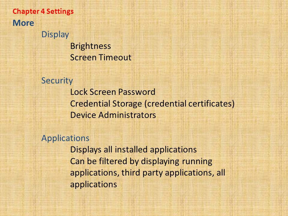 Chapter 4 Settings More Display Brightness Screen Timeout Security Lock Screen Password Credential Storage (credential certificates) Device Administrators Applications Displays all installed applications Can be filtered by displaying running applications, third party applications, all applications
