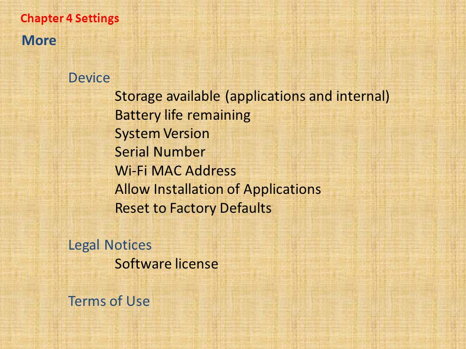 Chapter 4 Settings More Device Storage available (applications and internal) Battery life remaining System Version Serial Number Wi-Fi MAC Address Allow Installation of Applications Reset to Factory Defaults Legal Notices Software license Terms of Use