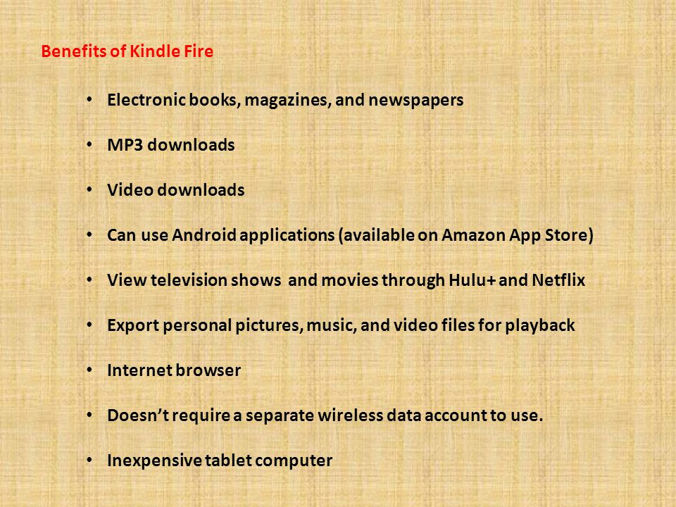Benefits of Kindle Fire Electronic books, magazines, and newspapers MP3 downloads Video downloads Can use Android applications (available on Amazon App Store) View television shows and movies through Hulu+ and Netflix Export personal pictures, music, and video files for playback Internet browser Doesn't require a separate wireless data account to use.