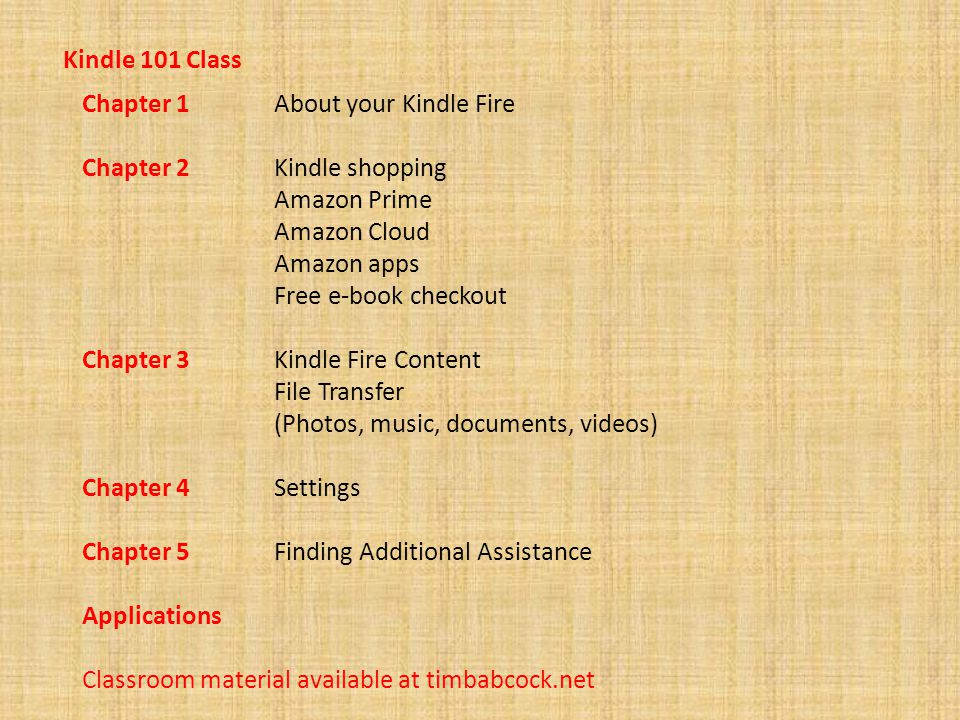 Kindle 101 Class Chapter 1 About your Kindle Fire Chapter 2 Kindle shopping Amazon Prime Amazon Cloud Amazon apps Free e-book checkout Chapter 3 Kindle Fire Content File Transfer (Photos, music, documents, videos) Chapter 4 Settings Chapter 5 Finding Additional Assistance Applications Classroom material available at timbabcock.net