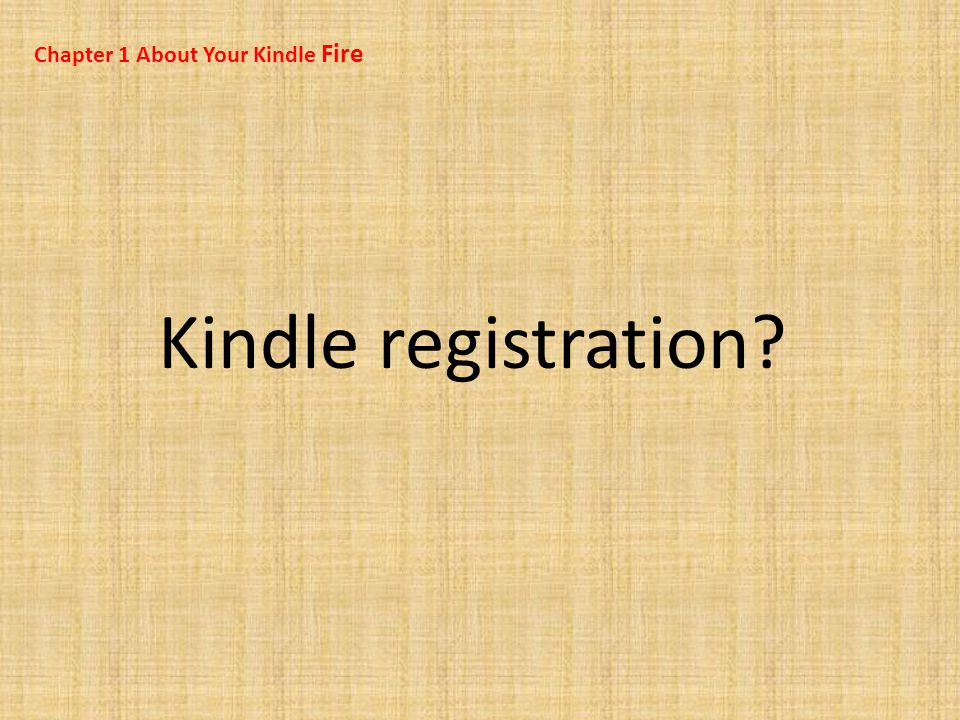 Chapter 1 About Your Kindle Fire Kindle registration