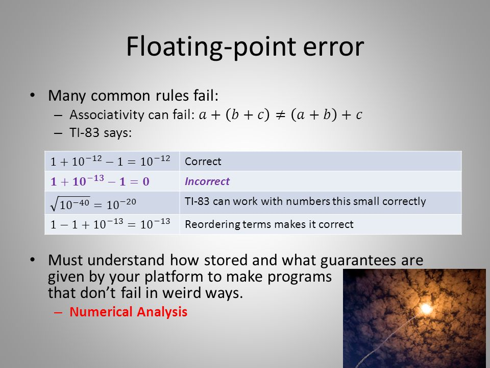 Floating-point error Correct Incorrect TI-83 can work with numbers this small correctly Reordering terms makes it correct 12