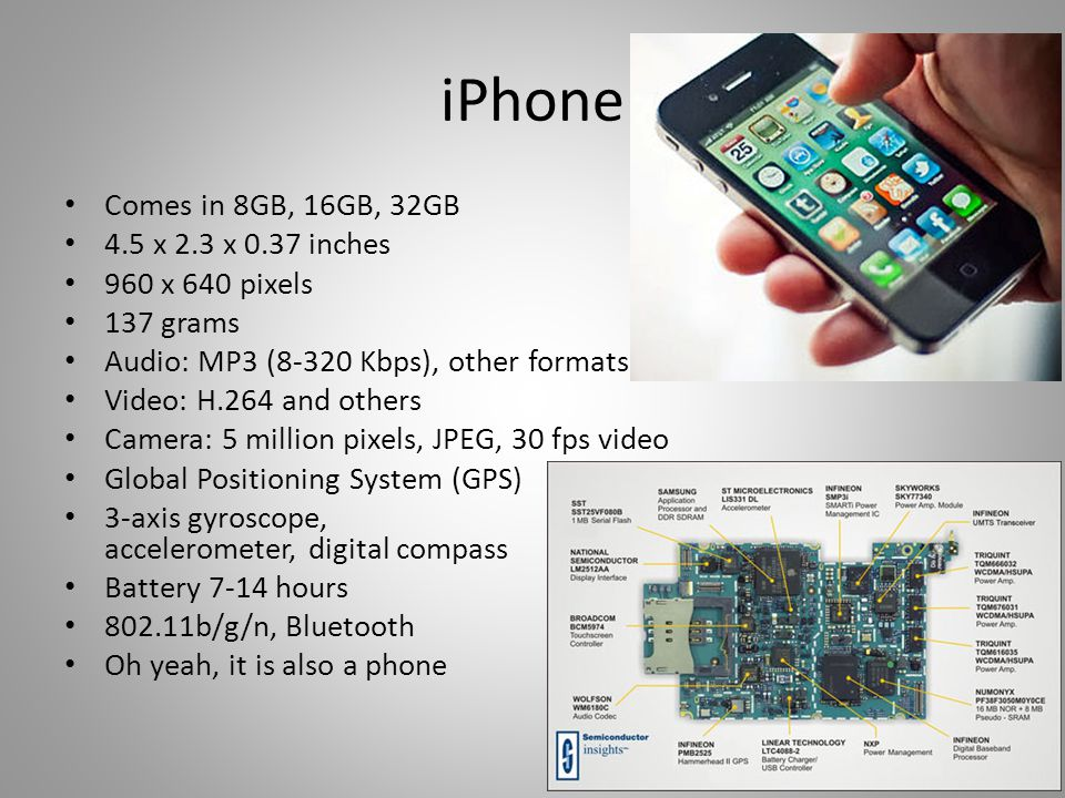 iPhone Comes in 8GB, 16GB, 32GB 4.5 x 2.3 x 0.37 inches 960 x 640 pixels 137 grams Audio: MP3 (8-320 Kbps), other formats Video: H.264 and others Camera: 5 million pixels, JPEG, 30 fps video Global Positioning System (GPS) 3-axis gyroscope, accelerometer, digital compass Battery 7-14 hours 802.11b/g/n, Bluetooth Oh yeah, it is also a phone 15