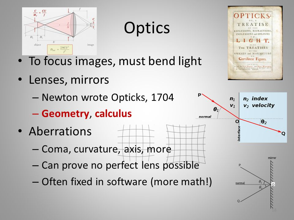 Optics To focus images, must bend light Lenses, mirrors – Newton wrote Opticks, 1704 – Geometry, calculus Aberrations – Coma, curvature, axis, more – Can prove no perfect lens possible – Often fixed in software (more math!) 18