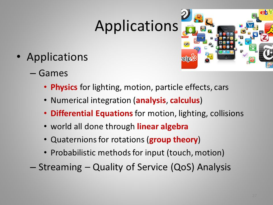 Applications – Games Physics for lighting, motion, particle effects, cars Numerical integration (analysis, calculus) Differential Equations for motion, lighting, collisions world all done through linear algebra Quaternions for rotations (group theory) Probabilistic methods for input (touch, motion) – Streaming – Quality of Service (QoS) Analysis 27