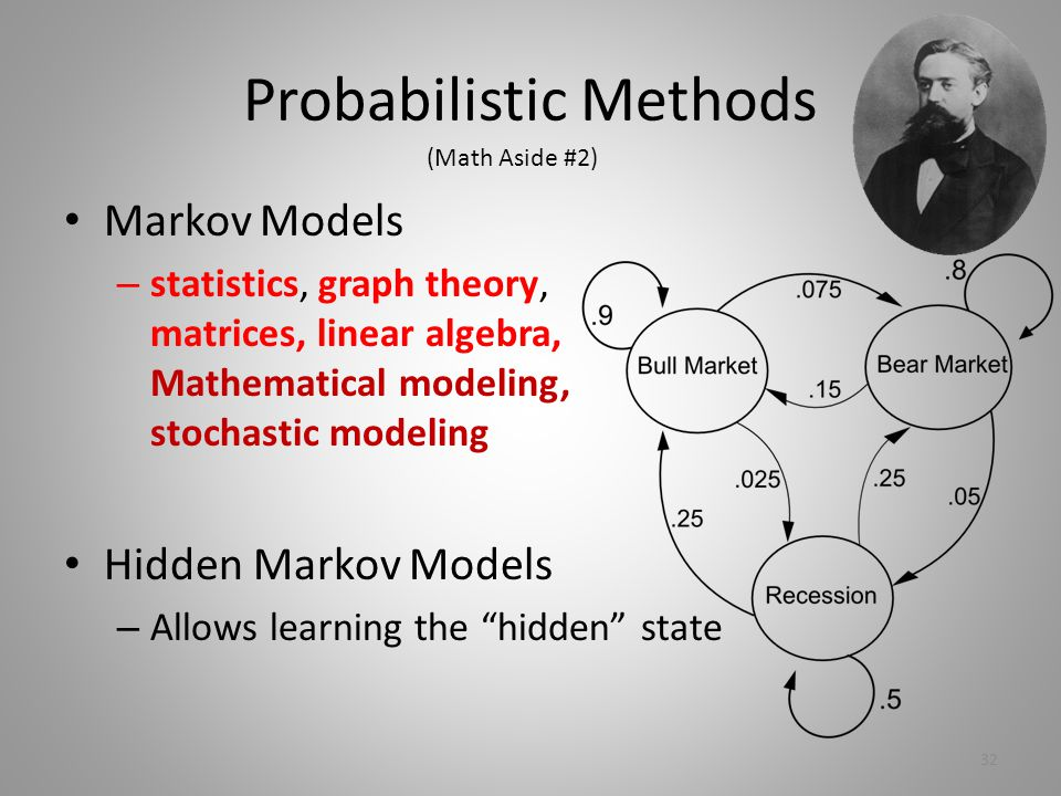 Probabilistic Methods Markov Models – statistics, graph theory, matrices, linear algebra, Mathematical modeling, stochastic modeling Hidden Markov Models – Allows learning the hidden state (Math Aside #2) 32