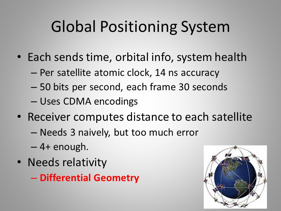 Global Positioning System Each sends time, orbital info, system health – Per satellite atomic clock, 14 ns accuracy – 50 bits per second, each frame 30 seconds – Uses CDMA encodings Receiver computes distance to each satellite – Needs 3 naively, but too much error – 4+ enough.