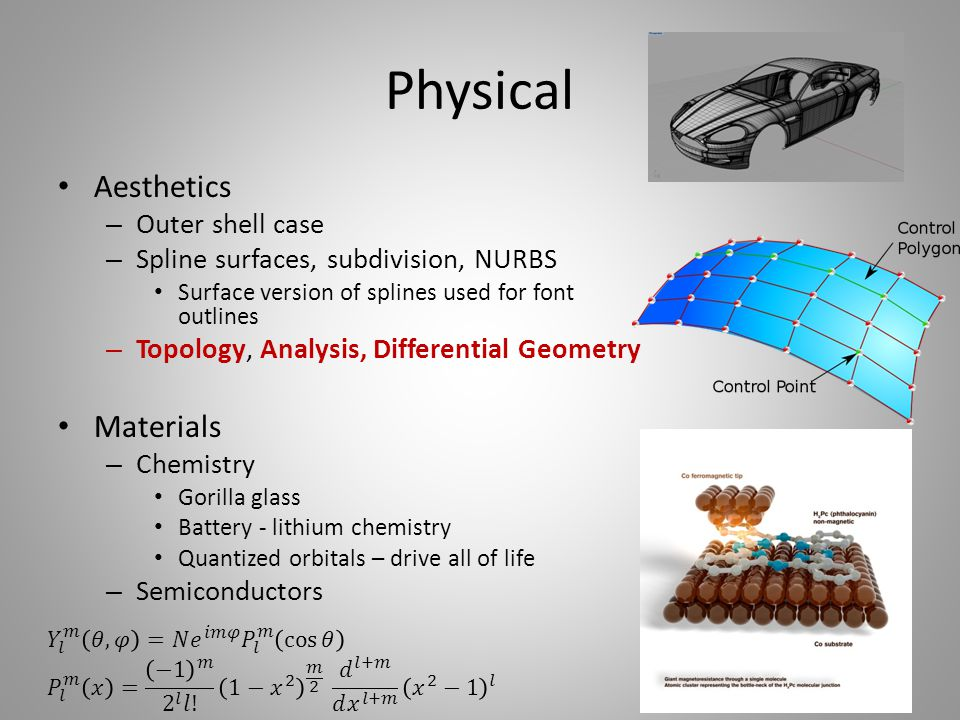 Physical Aesthetics – Outer shell case – Spline surfaces, subdivision, NURBS Surface version of splines used for font outlines – Topology, Analysis, Differential Geometry Materials – Chemistry Gorilla glass Battery - lithium chemistry Quantized orbitals – drive all of life – Semiconductors 37