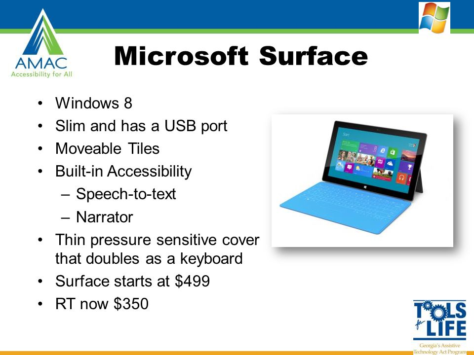 Microsoft Surface Windows 8 Slim and has a USB port Moveable Tiles Built-in Accessibility –Speech-to-text –Narrator Thin pressure sensitive cover that doubles as a keyboard Surface starts at $499 RT now $350