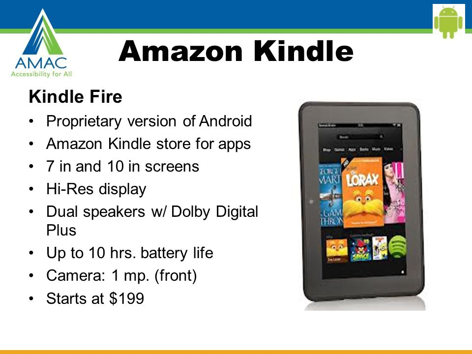 Amazon Kindle Kindle Fire Proprietary version of Android Amazon Kindle store for apps 7 in and 10 in screens Hi-Res display Dual speakers w/ Dolby Digital Plus Up to 10 hrs.
