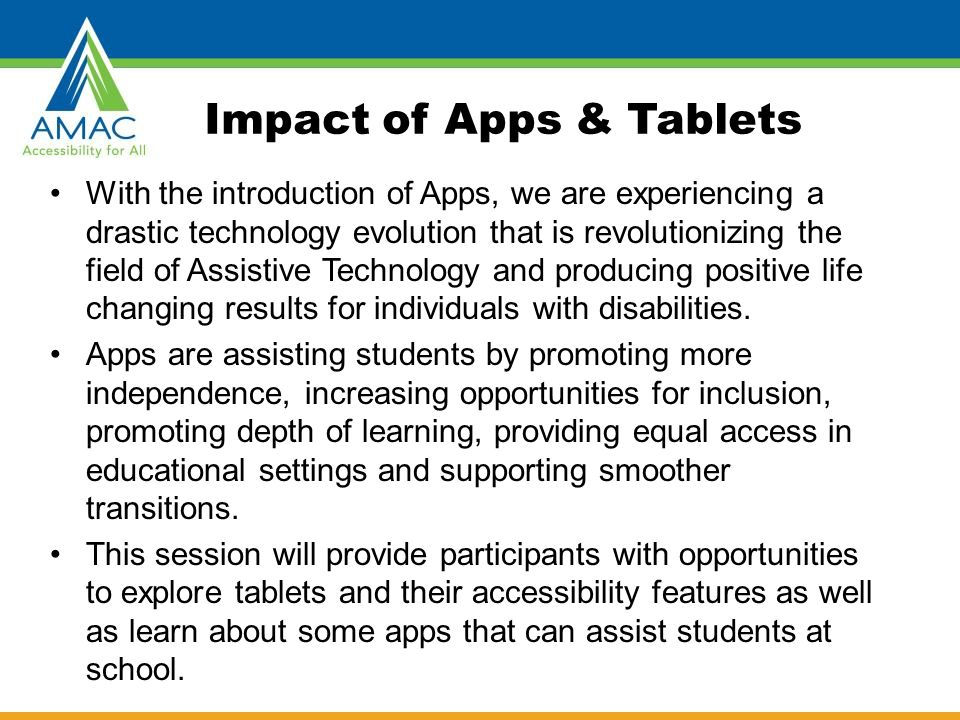 Impact of Apps & Tablets With the introduction of Apps, we are experiencing a drastic technology evolution that is revolutionizing the field of Assistive Technology and producing positive life changing results for individuals with disabilities.
