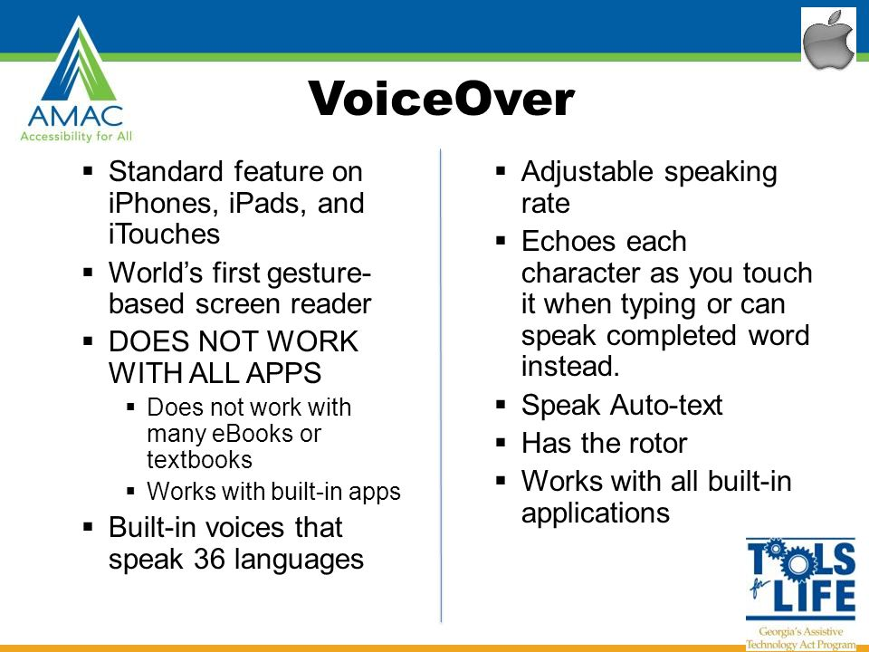 VoiceOver  Standard feature on iPhones, iPads, and iTouches  World's first gesture- based screen reader  DOES NOT WORK WITH ALL APPS  Does not work with many eBooks or textbooks  Works with built-in apps  Built-in voices that speak 36 languages  Adjustable speaking rate  Echoes each character as you touch it when typing or can speak completed word instead.