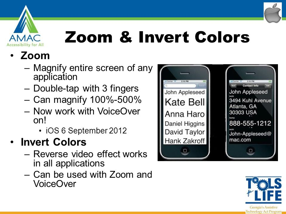 Zoom & Invert Colors Zoom –Magnify entire screen of any application –Double-tap with 3 fingers –Can magnify 100%-500% –Now work with VoiceOver on.