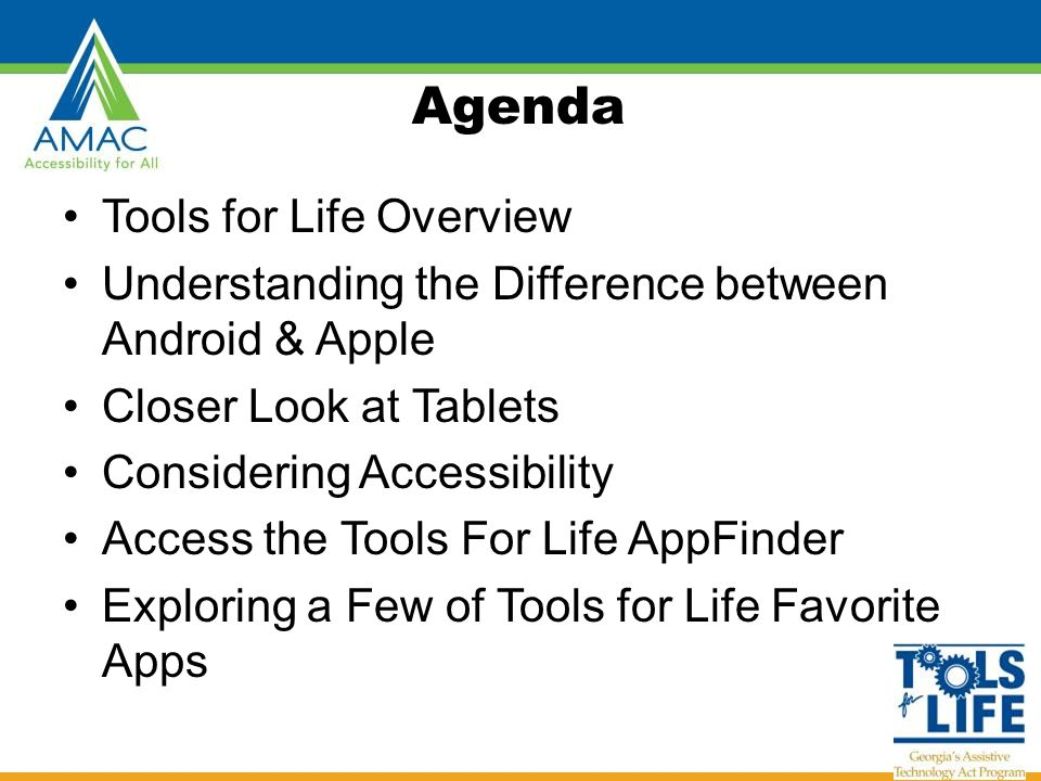 Agenda Tools for Life Overview Understanding the Difference between Android & Apple Closer Look at Tablets Considering Accessibility Access the Tools