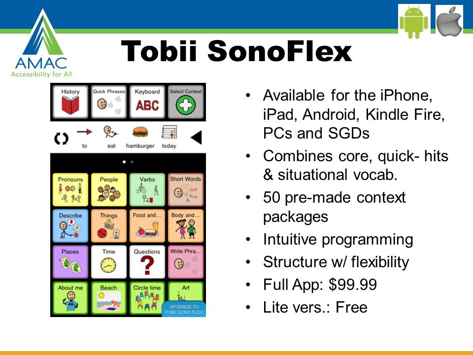 Tobii SonoFlex Available for the iPhone, iPad, Android, Kindle Fire, PCs and SGDs Combines core, quick- hits & situational vocab.