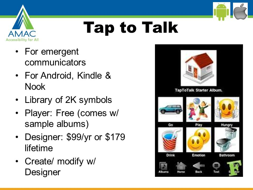 Tap to Talk For emergent communicators For Android, Kindle & Nook Library of 2K symbols Player: Free (comes w/ sample albums) Designer: $99/yr or $179 lifetime Create/ modify w/ Designer
