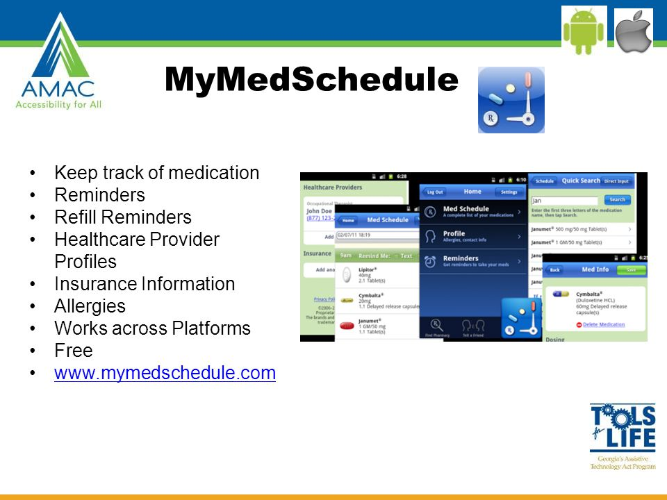 MyMedSchedule Keep track of medication Reminders Refill Reminders Healthcare Provider Profiles Insurance Information Allergies Works across Platforms Free www.mymedschedule.com
