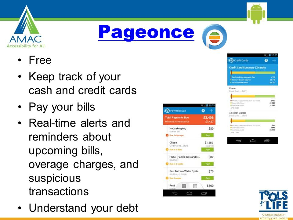 Pageonce Free Keep track of your cash and credit cards Pay your bills Real-time alerts and reminders about upcoming bills, overage charges, and suspicious transactions Understand your debt