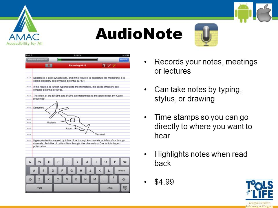 AudioNote Records your notes, meetings or lectures Can take notes by typing, stylus, or drawing Time stamps so you can go directly to where you want to hear Highlights notes when read back $4.99