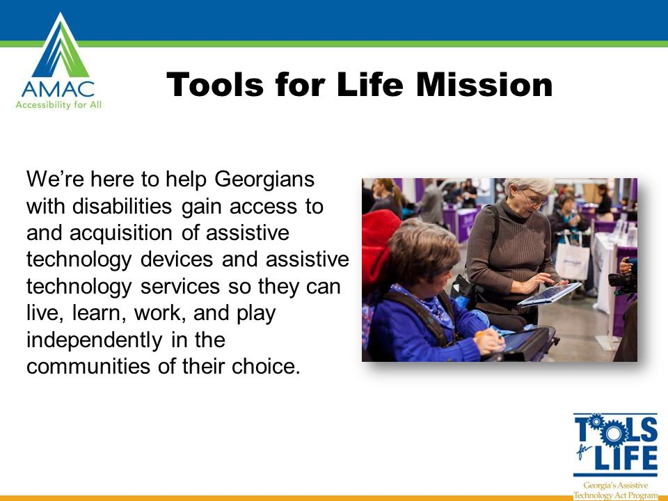 TFL developed Georgia's Plan for AT We serve individuals of all ages & all disabilities in Georgia Over 50,000 thru various activities throughout the year TFL Network Assistive Technology Resource Centers Lending Libraries Training and Demonstrations AT Reuse AT Funding Education/Assistance and Resources Online Resources www.gatfl.org - 12,000 unique visitors a month www.gatfl.org Tools for Life Georgia's Federal AT Act Program