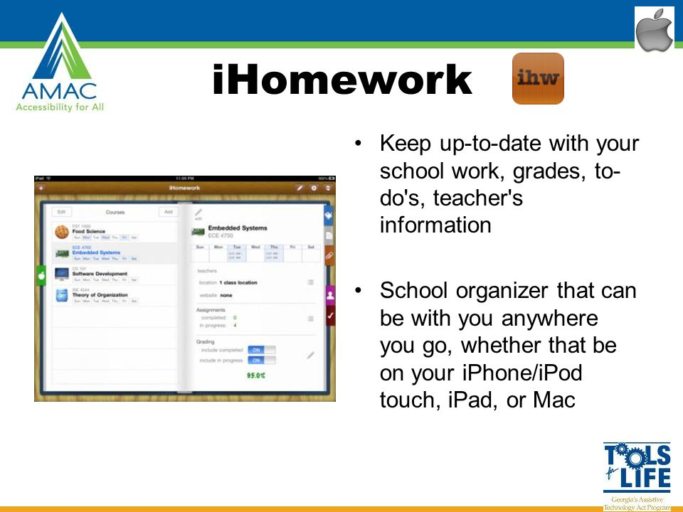 iHomework Keep up-to-date with your school work, grades, to- do s, teacher s information School organizer that can be with you anywhere you go, whether that be on your iPhone/iPod touch, iPad, or Mac