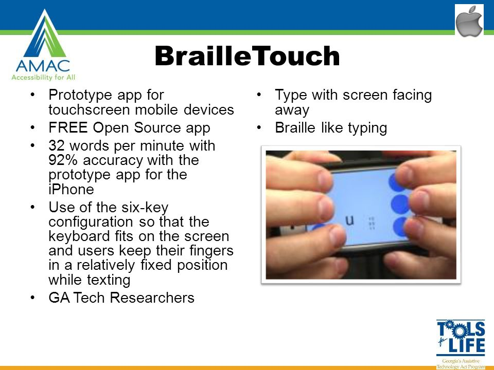 BrailleTouch Prototype app for touchscreen mobile devices FREE Open Source app 32 words per minute with 92% accuracy with the prototype app for the iPhone Use of the six-key configuration so that the keyboard fits on the screen and users keep their fingers in a relatively fixed position while texting GA Tech Researchers Type with screen facing away Braille like typing