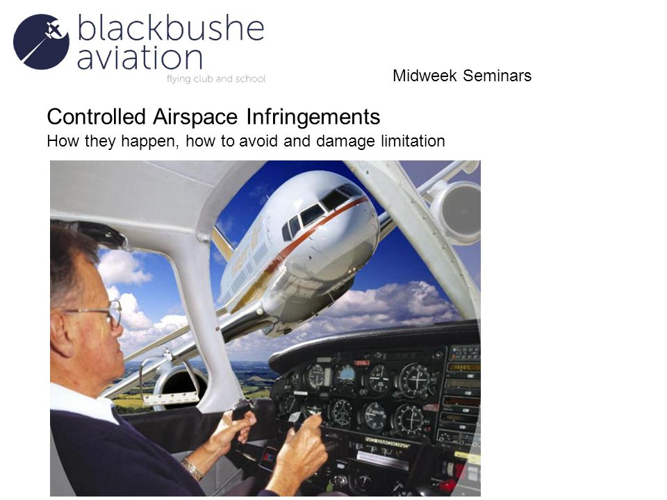 Controlled Airspace Infringements How they happen, how to avoid and damage limitation Midweek Seminars